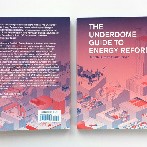 Book cover, The Underdome Guide to Energy Reform, by Janette Kim and Erik Carver (Princeton Architectural Press, 2015).