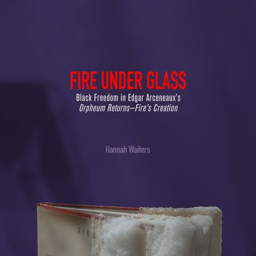 Hannah Waiters, Fire Under Glass: Black Freedom in Edgar Arceneaux's Orpheum Returns—Fire's Creation. n/a. Courtesy of the artist.